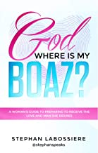 God Where Is My Boaz: A woman's guide to understanding what's hindering her from receiving the love and man she deserves