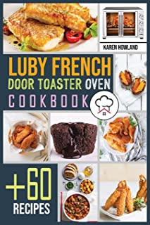 Luby French Door Toaster Oven Cookbook: +60 Foolproof Recipes for Quicker, Healthier and More Delicious Meals that Anyone ...