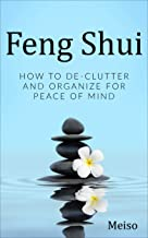 Feng Shui: How To De-Clutter And Organize For Peace Of Mind (Easy Fun Positive Vibes Explore Energy Zen Meditation Clean Organized Happiness Life Change Feels Spirit Space Comfortable Guide)