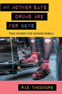 My Mother Says Drums Are for Boys: True Stories for Gender Rebels