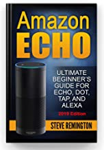Amazon Echo: Ultimate Beginner's Guide for Echo, Dot, Tap, and Alexa: Everything You Need to Know About Amazon's Most Popular Product, Echo, Dot, Tab and Voice Assistant Alexa 2019 Edition