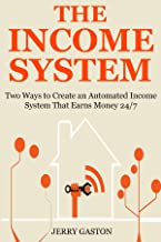 THE INCOME SYSTEM: Two Ways to Create an Automated Income System That Earns Money 24/7