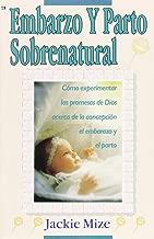 EMBARAZO Y PARTO SOBRENATURAL (Supernatural Childbirth): Cómo experimentar las promesas de Dios acerca de la concepción, el embarazo y el parto (Spanish Edition)