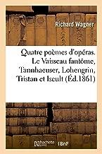 Quatre poèmes d'opéras. Le Vaisseau fantôme, Tannhaeuser, Lohengrin, Tristan et Iseult (French Edition)
