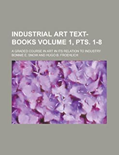 Industrial Art Text-Books; A Graded Course in Art in Its Relation to Industry Volume 1, Pts. 1-8