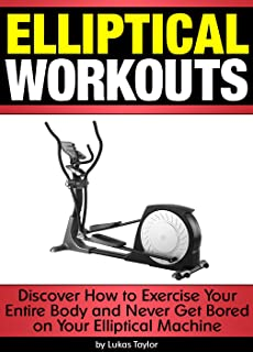Elliptical Workouts: Discover How to Exercise Your Entire Body and Never Get Bored on Your Elliptical Machine