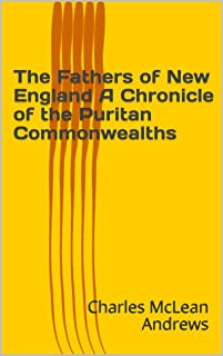 The Fathers of New England A Chronicle of the Puritan Commonwealths (English Edition)