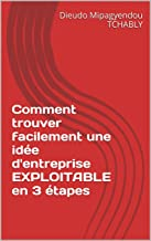 Comment trouver facilement une idée d'entreprise EXPLOITABLE en 3 étapes (French Edition)