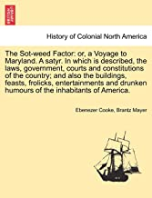 The Sot-weed Factor: or, a Voyage to Maryland. A satyr. In which is described, the laws, government, courts and constituti...