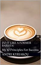 Do It Like A Former Barista!: My 10 Principles For Success (The Former Barista Project) (English Edition)