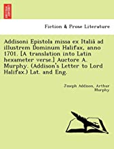 Addisoni Epistola missa ex Italiâ ad illustrem Dominum Halifax, anno 1701. [A translation into Latin hexameter verse.] Auctore A. Murphy. (Addison's Letter to Lord Halifax.) Lat. and Eng.