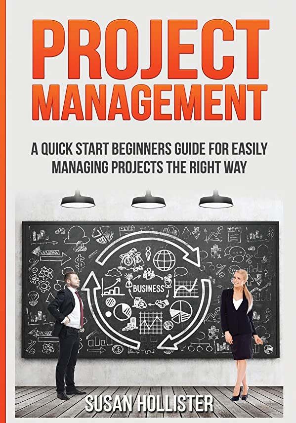 Project Management: A Quick Start Beginners Guide For Easily Managing Projects The Right Way (Essential Tools and Techniques For A Winning Business Plan & Strategies for Proper Start Up and Project Management Guide)