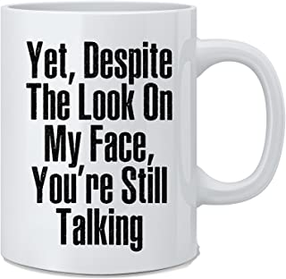 Yet Despite The Look on My Face, You're Still Talking - Funny Sarcasm Coffee Mug - Great Novelty Gift for Wife, Husband, Mom, Dad, Co-Worker, Boss And Friends