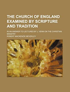 The Church of England Examined by Scripture and Tradition; In an Answer to Lectures by J. Venn on the Christian Ministry