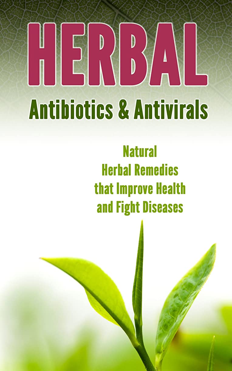 バッフルセットする容赦ないHerbal Antibiotics & Antivirals: Natural Herbal Remedies that Improve Health and Fight Diseases (English Edition)