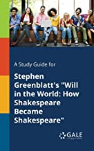"""A Study Guide for Stephen Greenblatt's """"Will in the World: How Shakespeare Became Shakespeare"""" (Literary Newsmakers for St..."""