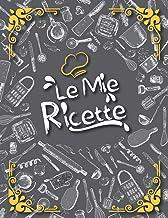 Le Mie Ricette: Il Mio Libro di Cucina per Scrivere e Personalizzare I Miei Migliori Piatti che ho Creato e le nostre Deli...