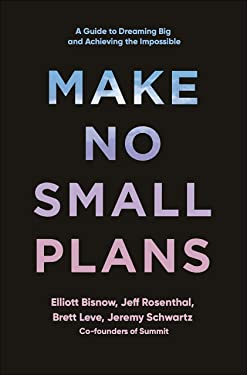 Make No Small Plans: A Guide to Dreaming Big and Achieving the Impossible