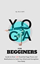 yoga for begginers: Guide to Over 100 Essential Yoga Poses and Meditations to Calm Your Mind and Strengthen Your Body (English Edition)