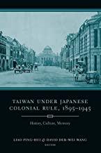 Taiwan Under Japanese Colonial Rule, 1895–1945: History, Culture, Memory (Studies of the Weatherhead East Asian Institute,...