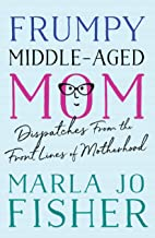 Frumpy Middle-Aged Mom: Dispatches from the Front Lines of Motherhood