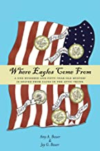 Where Eagles Come From: A One Hundred and Fifty-Year Old Mystery is Solved From Clues in the Attic Trunk