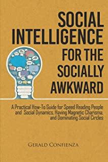 Social Intelligence for the Socially Awkward: A Practical How-To Guide for Speed Reading People and Social Dynamics, Havin...