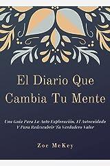 El Diario Que Cambia Tu Mente: Una Guía Para La Auto Exploración, El Autocuidado Y Para Redescubrir Tu Verdadero Valor (Spanish Edition) Kindle Edition