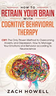 How to Retrain Your Brain with Cognitive Behavioral Therapy: CBT: The Only Proven Method to Overcoming Anxiety and Depress...