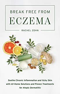 Break Free from Eczema: Soothe Chronic Inflammation and Itchy Skin with At-Home Solutions and Proven Treatments for Atopic...