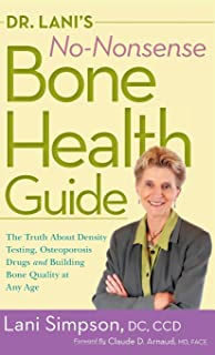 Dr. Lani's No-Nonsense Bone Health Guide: The Truth about Density Testing, Osteoporosis Drugs, and Building Bone Quality a...
