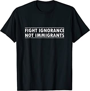 Fight Ignorance Not Immigrants Shirt