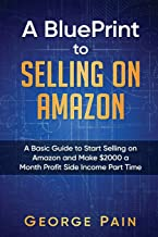 A BluePrint to Selling on Amazon: A Basic Guide to Start Selling on Amazon and Make $2000 a Month Profit Side Income Part Time (Flipping and Selling on Amazon, Master FBA, Make Money on Amazon)