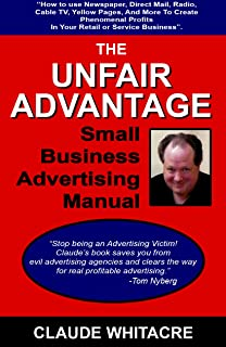 The Unfair Advantage Small Business Advertising Manual: How To Use Newspaper, Direct Mail, Radio, Cable TV, Yellow Pages, And Other Advertising To Add Profits In Your Retail Or Service Business.