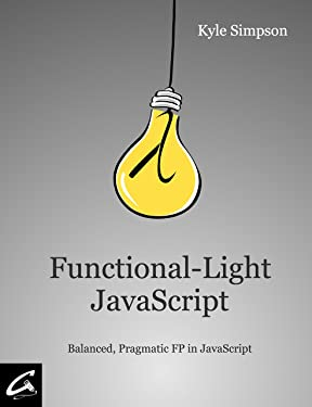 Functional-Light JavaScript: Pragmatic, Balanced FP in JavaScript