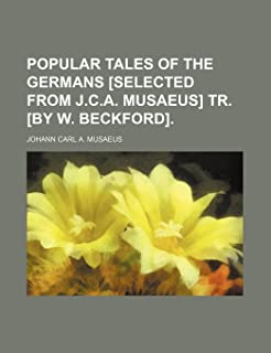 Popular Tales of the Germans [Selected from J.C.A. Musaeus] Tr. [By W. Beckford].