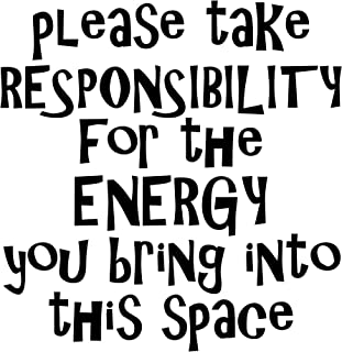 Please Take Responsibility The Energy You Bring Into This Space - 23