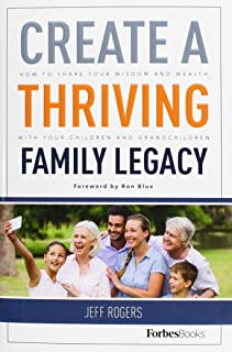 Create A Thriving Family Legacy: How To Share Your Wisdom And Wealth With Your Children And Grandchildren