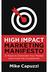 High Impact Marketing Manifesto: 21 Rules to Dominate Your Market and Crush the Competition Kindle Edition