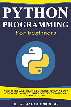 Python Programming for Beginners: A Step-by-Step Guide to Learn one of the Most Popular and Easy Programming Languages. Learn Basic Python Coding Fast with Examples and Tips