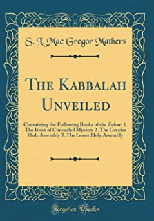 The Kabbalah Unveiled: Containing the Following Books of the Zohar; 1. The Book of Concealed Mystery 2. The Greater Holy Assembly 3. The Lesser Holy Assembly (Classic Reprint)