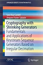 Cryptography with Shrinking Generators: Fundamentals and Applications of Keystream Sequence Generators Based on Irregular Decimation (SpringerBriefs in Mathematics)