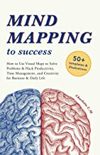 Mind Mapping to Success: How to Use Visual Maps to Solve Problems & Hack Productivity, Time Management, and Creativity for Business & Daily Life