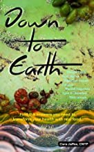 Down to Earth: Find the Answers You Need to Transform Your Health with Real Food: Start here for weight loss, acid reflux, digestive concerns, skin issues, fatigue, brain fog, and type 2 diabetes.