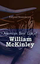 American Boys' Life of William McKinley: Biography of the 25th President of the United States
