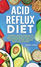 Acid Reflux Diet: A Complete Guide to Cook Healthy Food for Healing and Prevent Acid Reflux Disease with Easy Meal Plans a...
