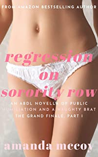 Regression on Sorority Row: An ABDL Novella of Domination, Submission, Public Humiliation and a Naughty Brat (Sorority Row Initiation Trilogy Book 3)