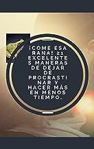 ¡Come esa rana! 21 excelentes maneras de dejar de procrastinar y hacer más en menos tiempo - (Spanish Edition)
