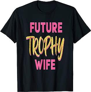 Future Trophy Wife T-shirt - Funny Gift Tee For Men & Women