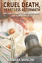 Cruel Death, Heartless Aftermath: My Family's End-of-Life Nightmare and How To Avoid It